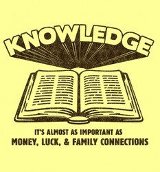Knowledge - It's Almost as Important as Money, Luck & Family Connections