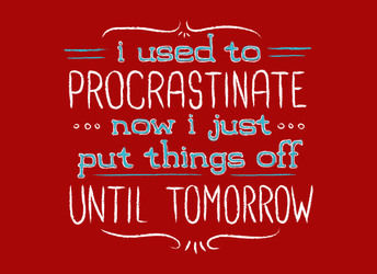 I Used to Procrastinate... Now I Just Put Things Off Until Tomorrow