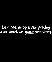 Let Me Drop Everything And Work On Your Problem
