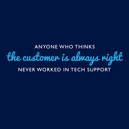 Anyone Who Thinks The Customer Is Always Right Never Worked In Tech Support