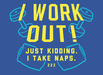 I Work Out! Just Kidding. I Take Naps.
