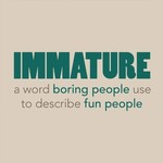 Immature Is A Word Boring People Use To Describe Fun People
