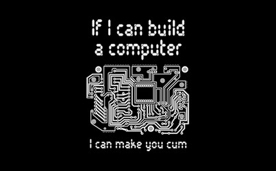 If I Can Build A Computer, I Can Make You Cum