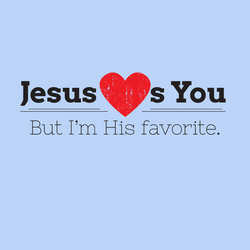 Jesus Loves You But I'm His Favorite.