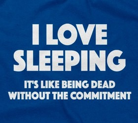 I Love Sleeping - It's Like Being Dead Without The Commitment