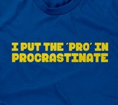 I Put The 'Pro' In Procrastinate