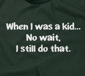 When I Was A Kid... No Wait, I Still Do That