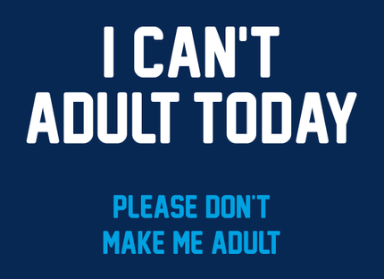 I Can't Adult Today - Please Don't Make Me Adult