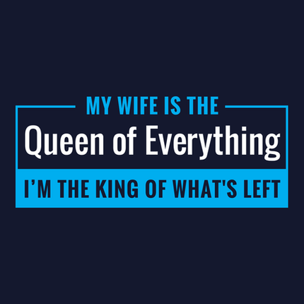 My Wife is the Queen of Everything. I'm the King of What's Left