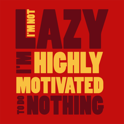 I'm Not Lazy, I'm Highly Motivated to do Nothing