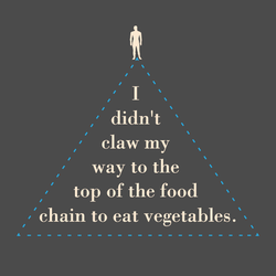 I Didn't Claw My Way To The Top Of The Food Chain To Eat Vegetables