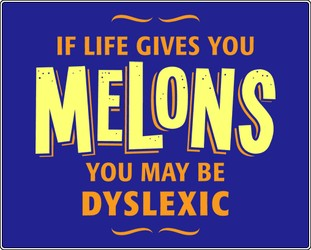 If Life Gives You Melons, You may be dyslexic!