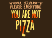 You Can't Please Everyone - You Are Not Pizza