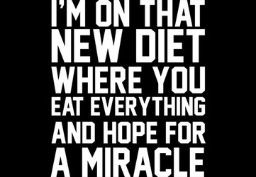 I'm On That New Diet Where You Eat Everything And Hope For A Miracle