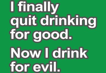 I Finally Quit Drinking For Good. Now I Drink For Evil.