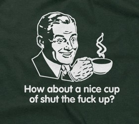 How About A Nice Cup Of Shut The Fuck Up?