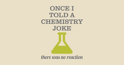 Once I Told A Chemistry Joke. There Was No Reaction