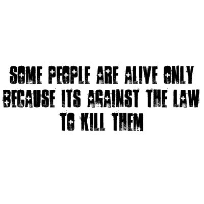 Some People Are Alive Only Because Its Against The Law To Kill Them