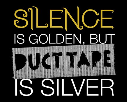 Silence is Golden, But Duct Tape Is Silver