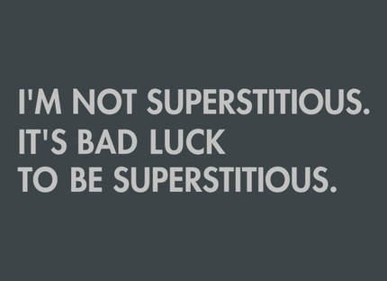 I'm Not Superstitious, It's Bad Luck To Be Superstitious